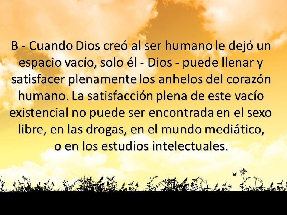 B - Cuando Dios creó al ser humano le dejó un espacio vacío, solo él - Dios - puede llenar y satisfacer plenamente los anhelos del corazón humano. La