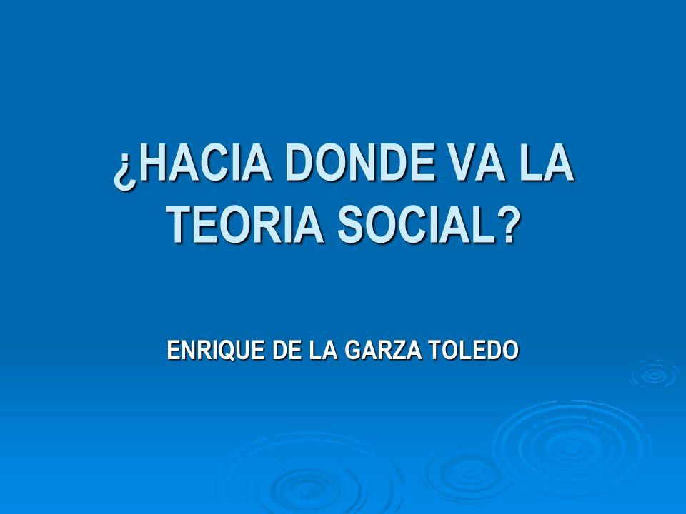 ¿HACIA DONDE VA LA TEORIA SOCIAL? ENRIQUE DE LA GARZA TOLEDO