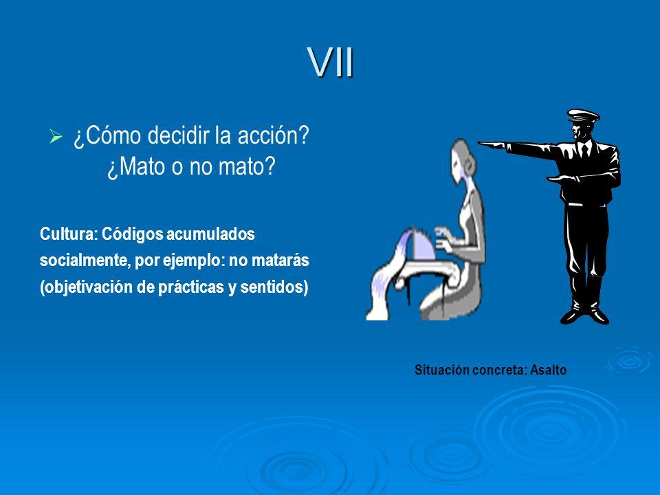 VII ¿Cómo decidir la acción? ¿Mato o no mato? Cultura: Códigos acumulados socialmente, por ejemplo: no matarás (objetivación de prácticas y sentidos)