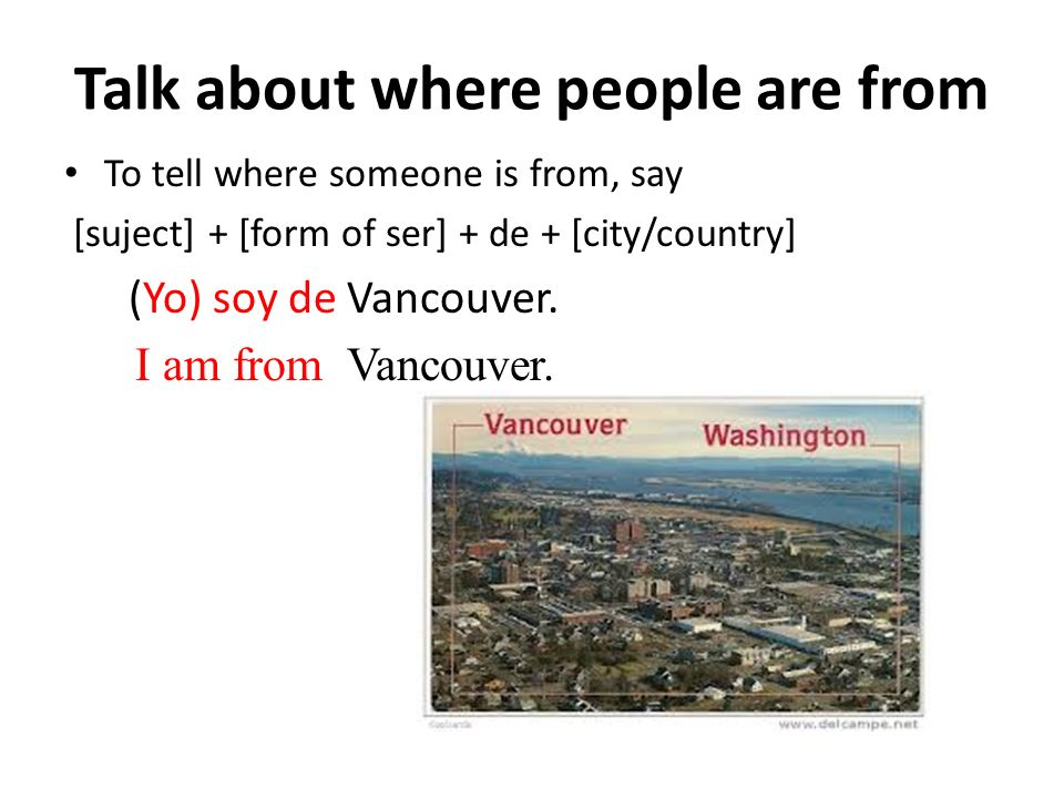 Talk about where people are from To tell where someone is from, say [suject] + [form of ser] + de + [city/country] (Yo) soy de Vancouver.