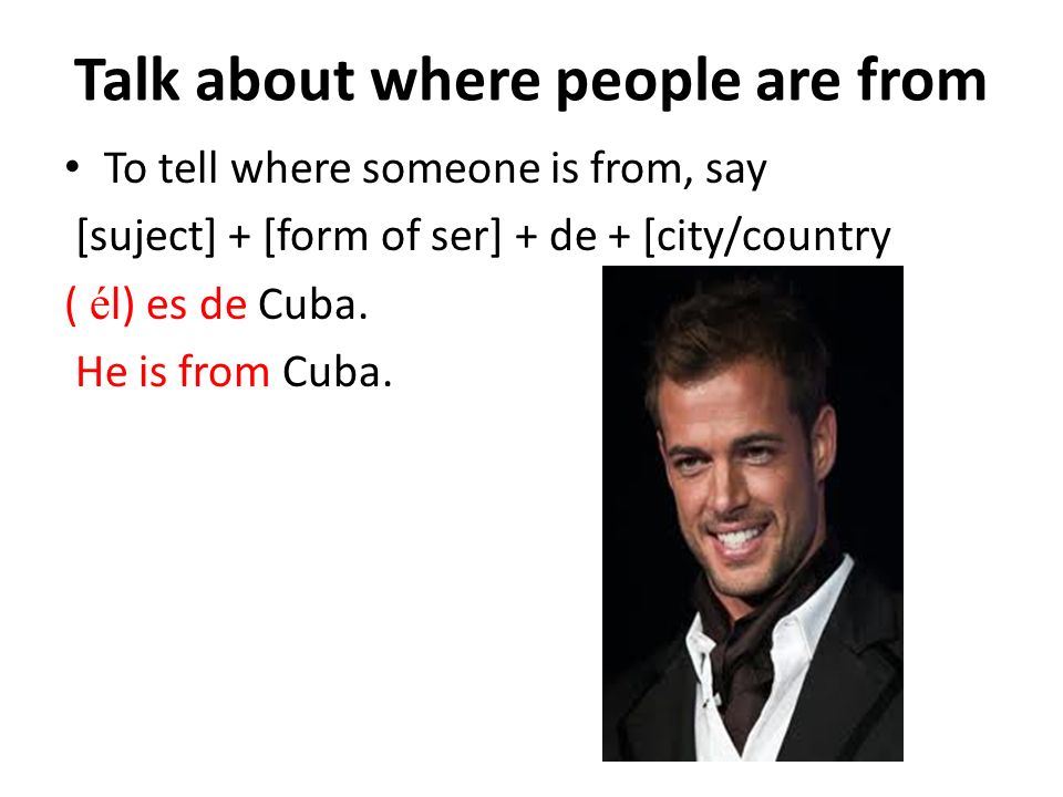 Talk about where people are from To tell where someone is from, say [suject] + [form of ser] + de + [city/country ( é l) es de Cuba.