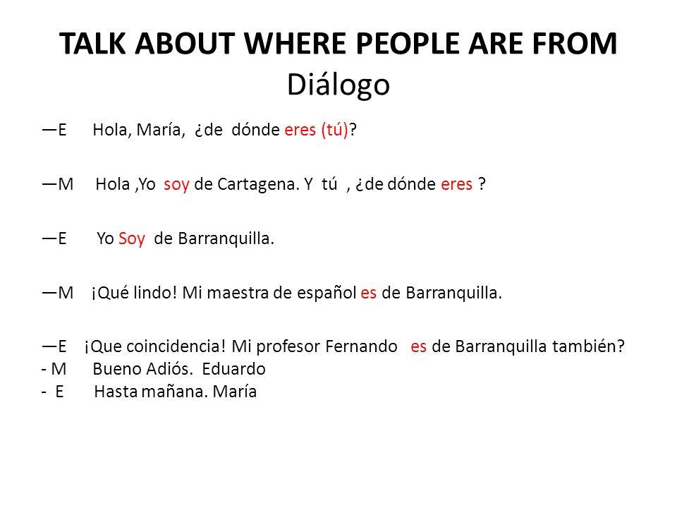 TALK ABOUT WHERE PEOPLE ARE FROM Diálogo E Hola, María, ¿de dónde eres (tú)? M Hola,Yo soy de Cartagena. Y tú, ¿de dónde eres ? E Yo Soy de Barranquil