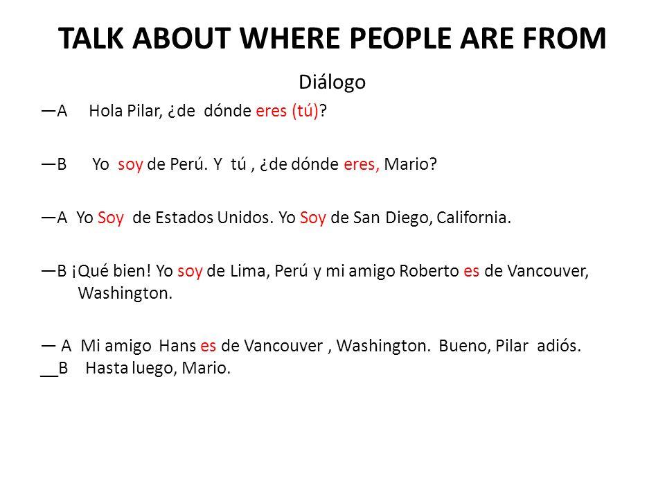 TALK ABOUT WHERE PEOPLE ARE FROM Diálogo A Hola Pilar, ¿de dónde eres (tú)? B Yo soy de Perú. Y tú, ¿de dónde eres, Mario? A Yo Soy de Estados Unidos.