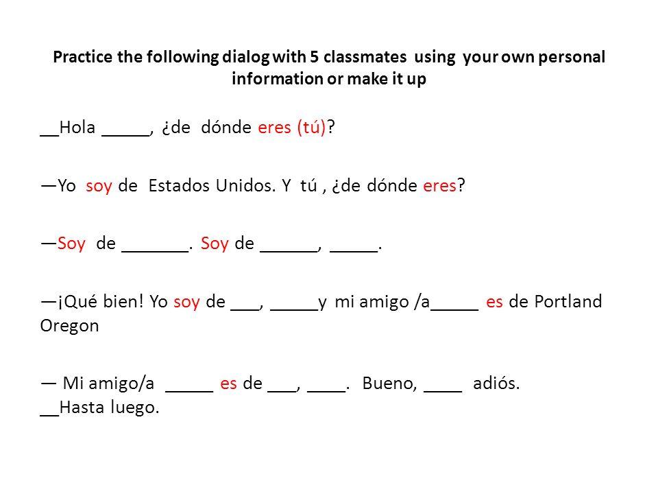 Practice the following dialog with 5 classmates using your own personal information or make it up __Hola _____, ¿de dónde eres (tú)? Yo soy de Estados