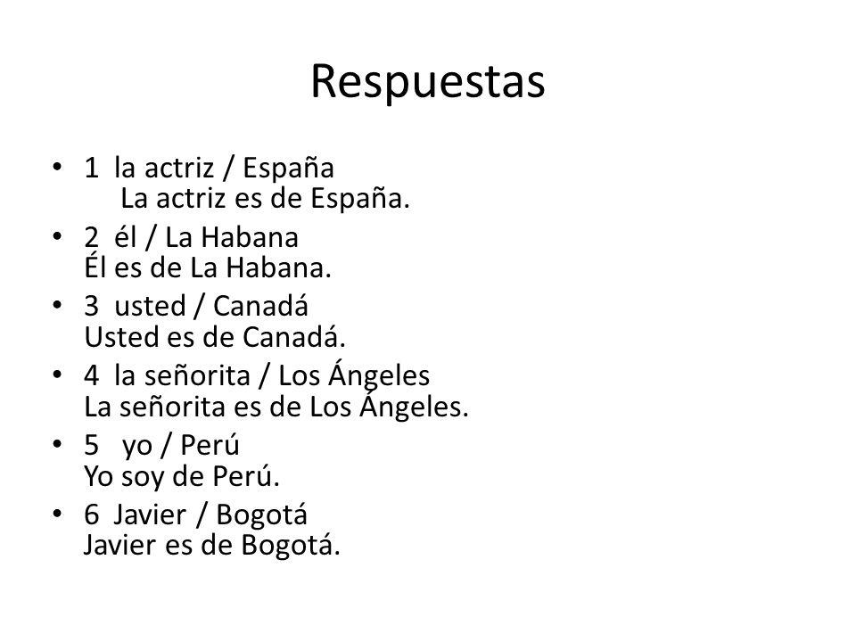 Respuestas 1 la actriz / España La actriz es de España. 2 él / La Habana Él es de La Habana. 3 usted / Canadá Usted es de Canadá. 4 la señorita / Los