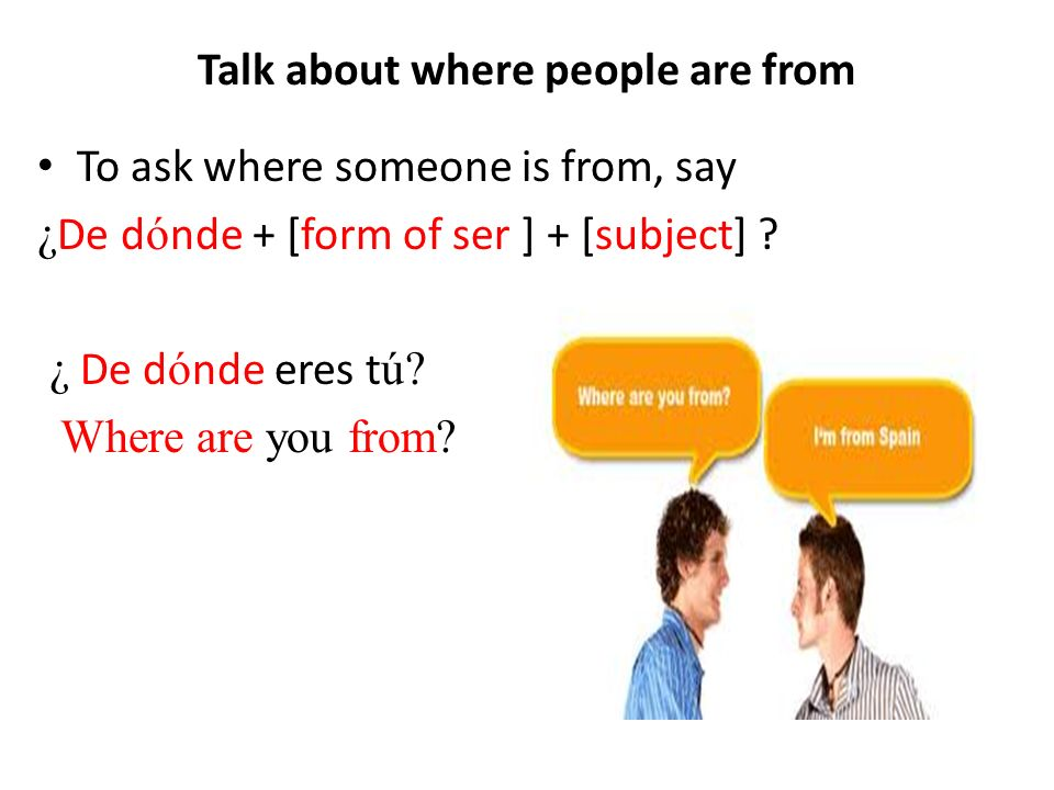 To ask where someone is from, say ¿ De d ó nde + [form of ser ] + [subject] .