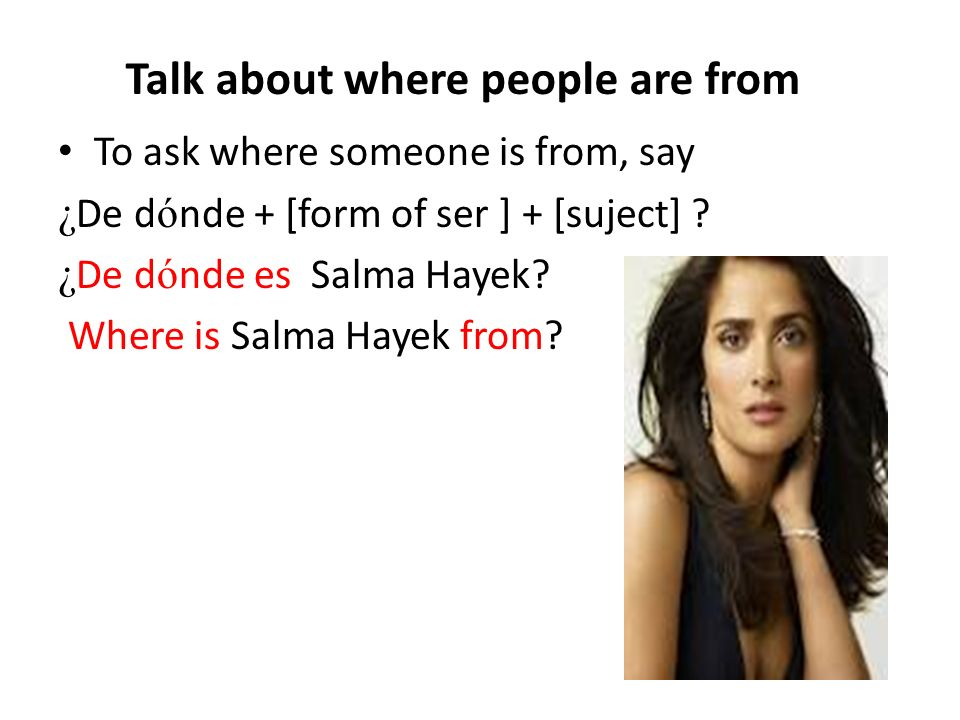 Talk about where people are from To ask where someone is from, say ¿ De d ó nde + [form of ser ] + [suject] ? ¿ De d ó nde es Salma Hayek? Where is Sa