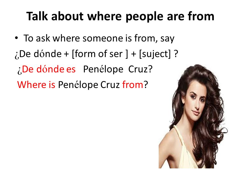 Talk about where people are from To ask where someone is from, say ¿ De d ó nde + [form of ser ] + [suject] .