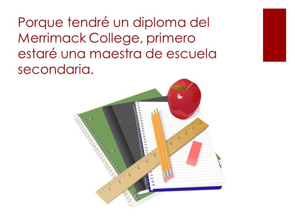 Porque tendré un diploma del Merrimack College, primero estaré una maestra de escuela secondaria.