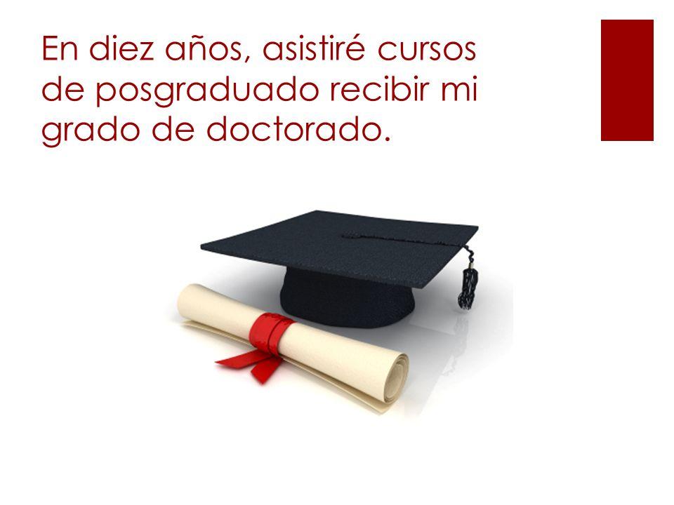 En diez años, asistiré cursos de posgraduado recibir mi grado de doctorado.
