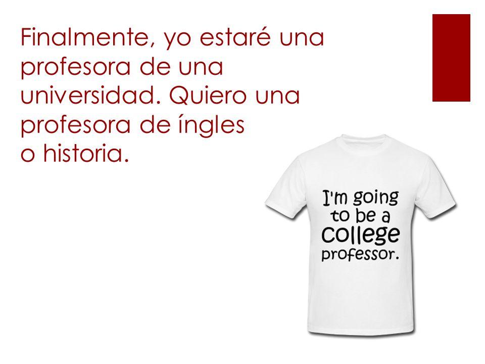 Finalmente, yo estaré una profesora de una universidad. Quiero una profesora de íngles o historia.