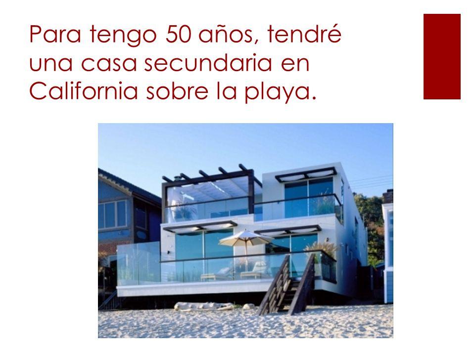 Para tengo 50 años, tendré una casa secundaria en California sobre la playa.