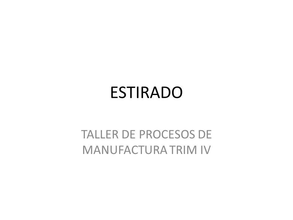 ESTIRADO TALLER DE PROCESOS DE MANUFACTURA TRIM IV