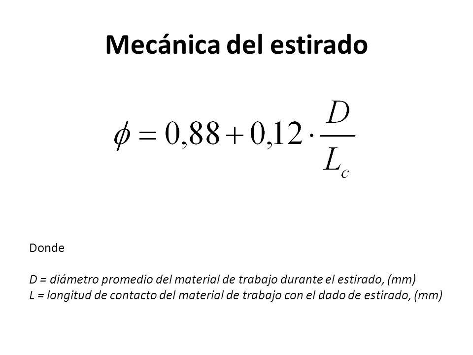 Mecánica del estirado Donde D = diámetro promedio del material de trabajo durante el estirado, (mm) L = longitud de contacto del material de trabajo con el dado de estirado, (mm)