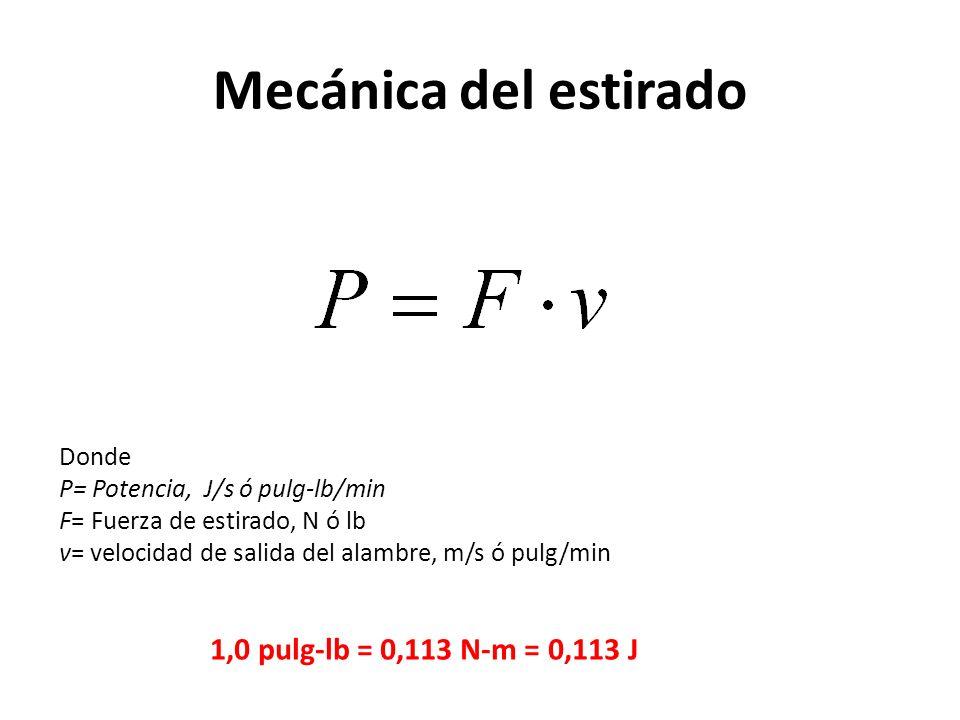 Mecánica del estirado Donde P= Potencia, J/s ó pulg-lb/min F= Fuerza de estirado, N ó lb v= velocidad de salida del alambre, m/s ó pulg/min 1,0 pulg-lb = 0,113 N-m = 0,113 J