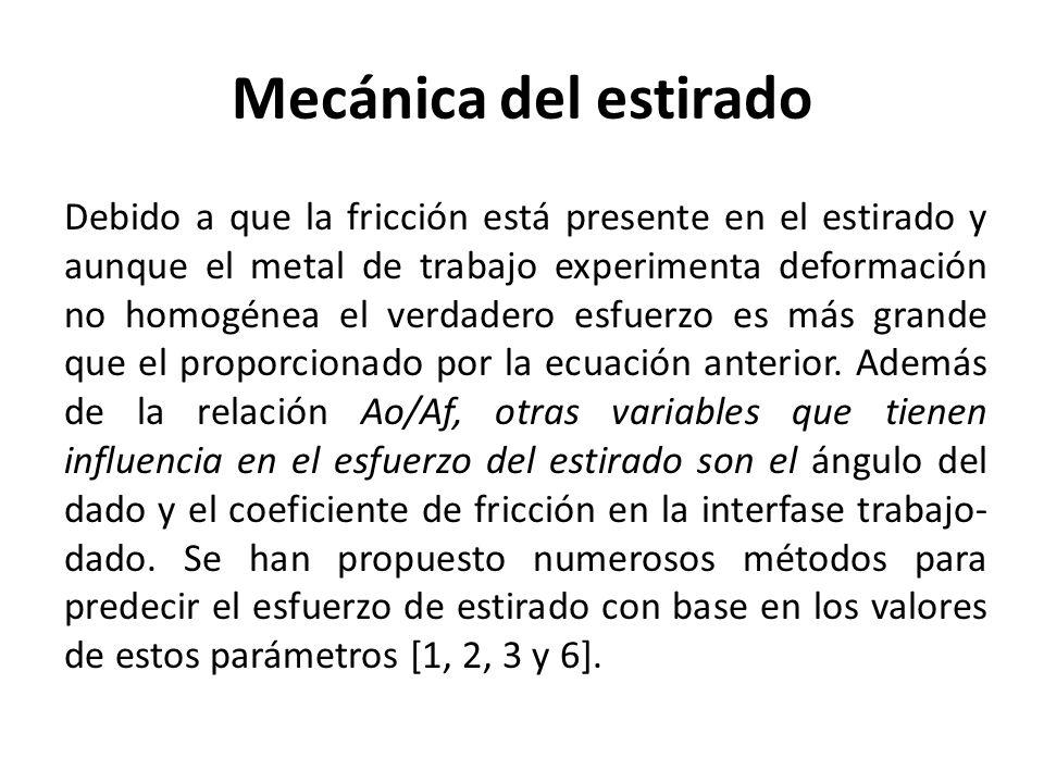 Mecánica del estirado Debido a que la fricción está presente en el estirado y aunque el metal de trabajo experimenta deformación no homogénea el verdadero esfuerzo es más grande que el proporcionado por la ecuación anterior.