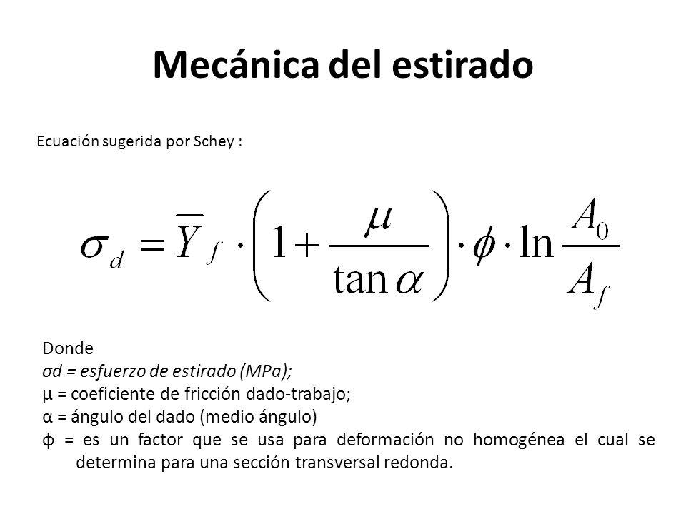 Mecánica del estirado Ecuación sugerida por Schey : Donde σd = esfuerzo de estirado (MPa); μ = coeficiente de fricción dado-trabajo; α = ángulo del dado (medio ángulo) φ = es un factor que se usa para deformación no homogénea el cual se determina para una sección transversal redonda.