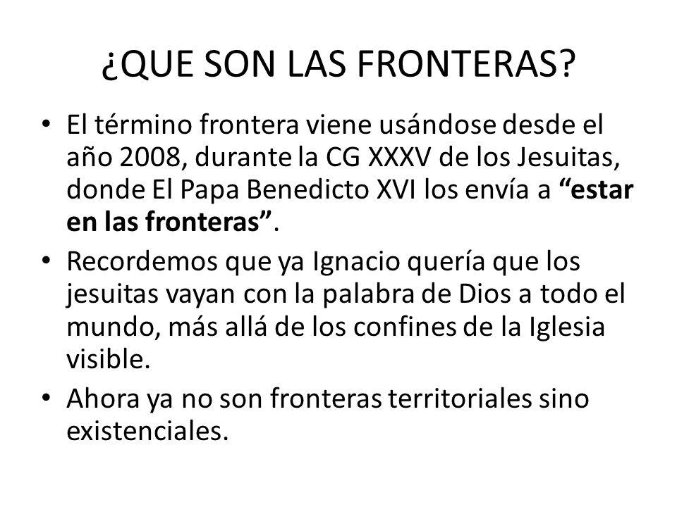 ¿QUE SON LAS FRONTERAS? El término frontera viene usándose desde el año 2008, durante la CG XXXV de los Jesuitas, donde El Papa Benedicto XVI los enví