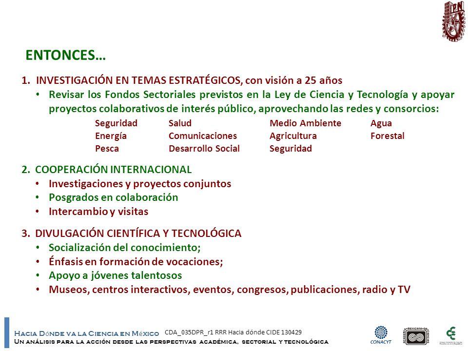 Hacia D ó nde va la Ciencia en M é xico Un análisis para la acción desde las perspectivas académica, sectorial y tecnológica 1.INVESTIGACIÓN EN TEMAS ESTRATÉGICOS, con visión a 25 años Revisar los Fondos Sectoriales previstos en la Ley de Ciencia y Tecnología y apoyar proyectos colaborativos de interés público, aprovechando las redes y consorcios: SeguridadSaludMedio AmbienteAgua EnergíaComunicacionesAgriculturaForestal PescaDesarrollo SocialSeguridad 2.COOPERACIÓN INTERNACIONAL Investigaciones y proyectos conjuntos Posgrados en colaboración Intercambio y visitas 3.DIVULGACIÓN CIENTÍFICA Y TECNOLÓGICA Socialización del conocimiento; Énfasis en formación de vocaciones; Apoyo a jóvenes talentosos Museos, centros interactivos, eventos, congresos, publicaciones, radio y TV ENTONCES… CDA_035DPR_r1 RRR Hacia dónde CIDE 130429