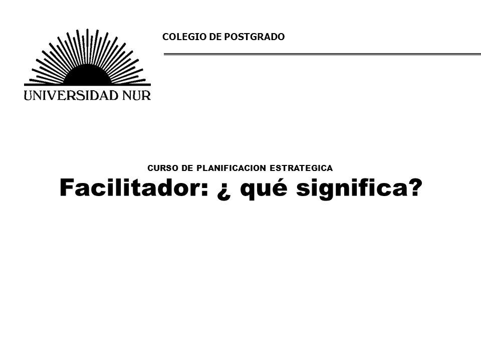 CURSO DE PLANIFICACION ESTRATEGICA Facilitador: ¿ qué significa? COLEGIO DE POSTGRADO