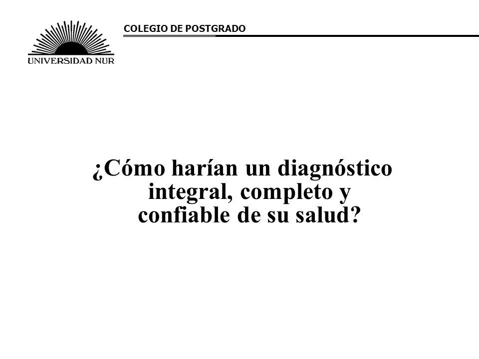 ¿Cómo harían un diagnóstico integral, completo y confiable de su salud? COLEGIO DE POSTGRADO