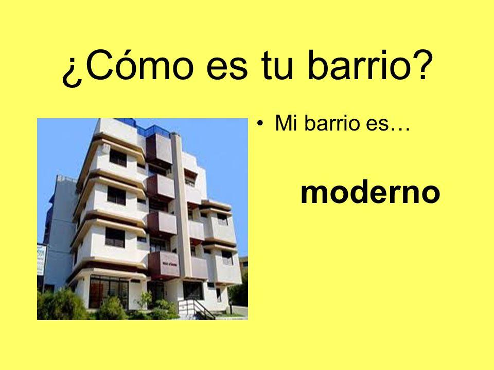 ¿Cómo es tu barrio Mi barrio es… moderno
