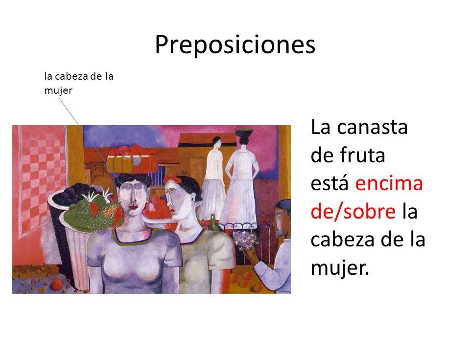 Preposiciones La canasta de fruta está encima de/sobre la cabeza de la mujer. la cabeza de la mujer