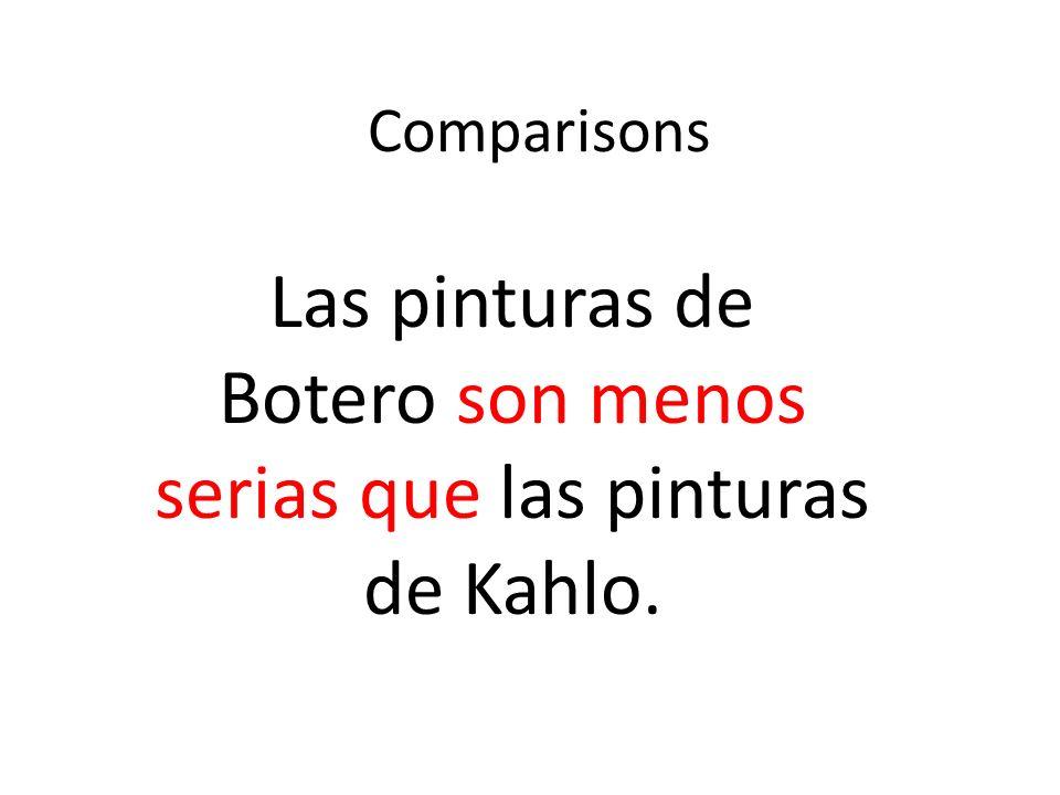 Comparisons Las pinturas de Botero son menos serias que las pinturas de Kahlo.