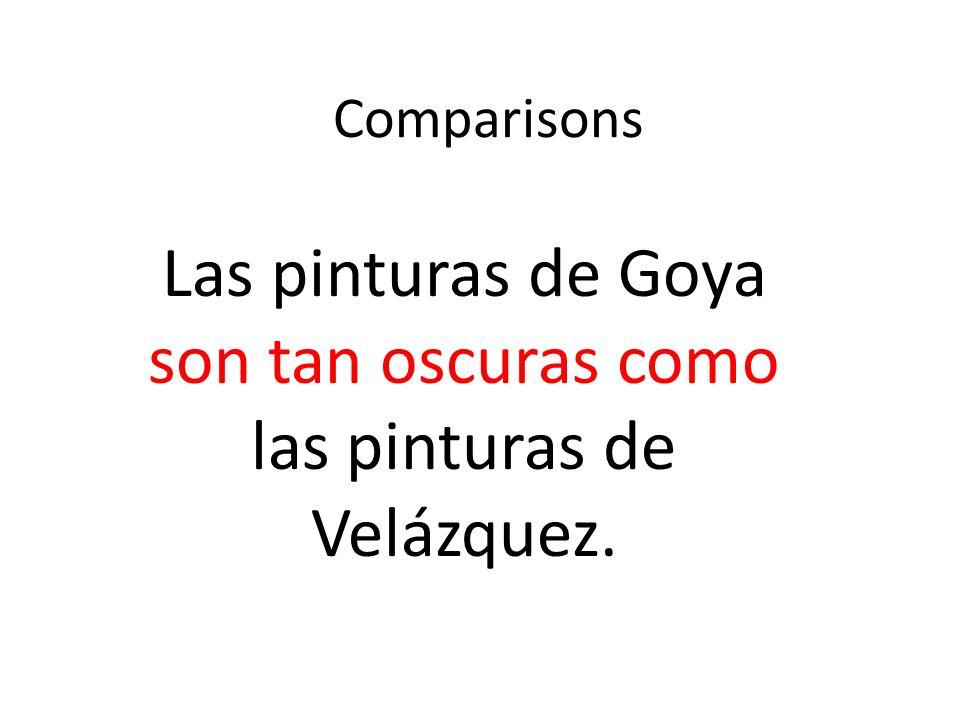 Comparisons Las pinturas de Goya son tan oscuras como las pinturas de Velázquez.