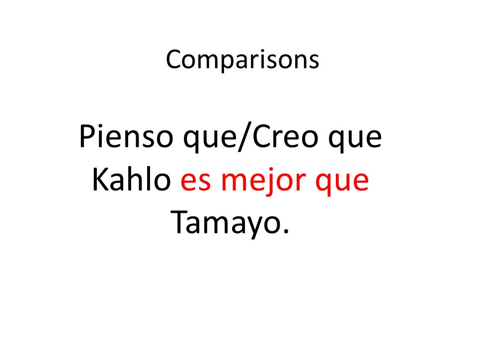 Comparisons Pienso que/Creo que Kahlo es mejor que Tamayo.