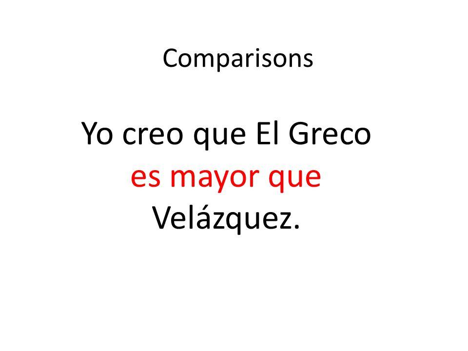 Comparisons Yo creo que El Greco es mayor que Velázquez.