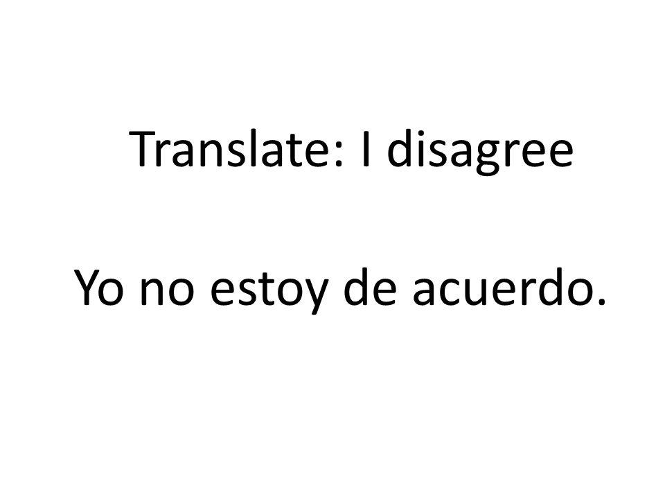 Translate: I disagree Yo no estoy de acuerdo.
