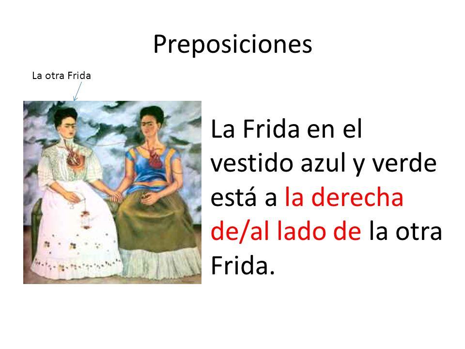 Preposiciones La Frida en el vestido azul y verde está a la derecha de/al lado de la otra Frida. La otra Frida