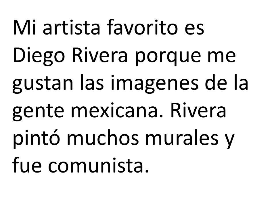 Mi artista favorito es Diego Rivera porque me gustan las imagenes de la gente mexicana. Rivera pintó muchos murales y fue comunista.