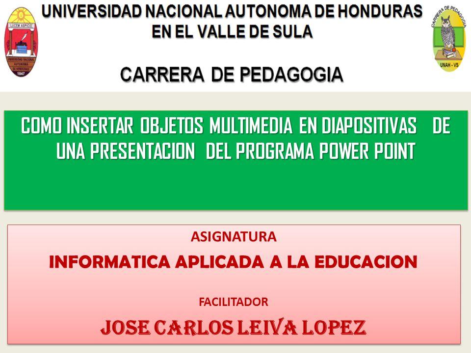 COMO INSERTAR OBJETOS MULTIMEDIA EN DIAPOSITIVAS DE UNA PRESENTACION DEL PROGRAMA POWER POINT ASIGNATURA INFORMATICA APLICADA A LA EDUCACION FACILITADOR JOSE CARLOS LEIVA LOPEZ ASIGNATURA INFORMATICA APLICADA A LA EDUCACION FACILITADOR JOSE CARLOS LEIVA LOPEZ