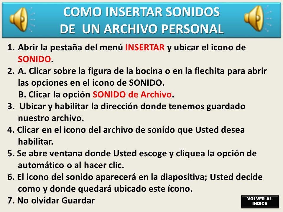 COMO INSERTAR SONIDOS DEL PROGRAMA POWER POINT 1.Abrir la pestaña del menú INSERTAR y ubicar el icono de SONIDO. 2.Clicar (flechita) para abrir las op