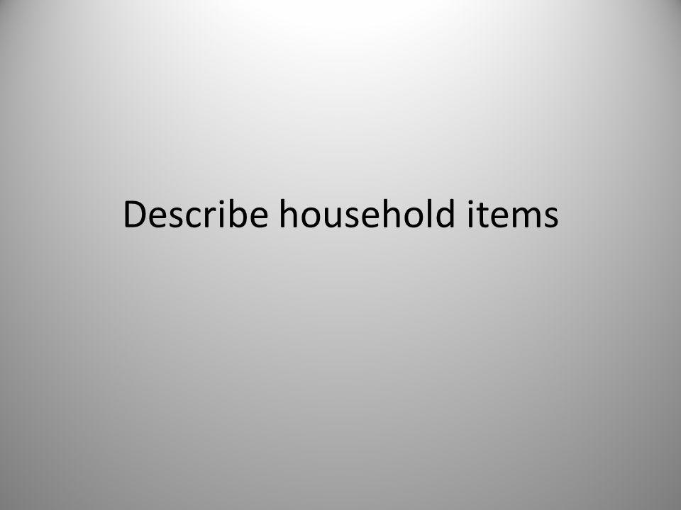 Describe household items