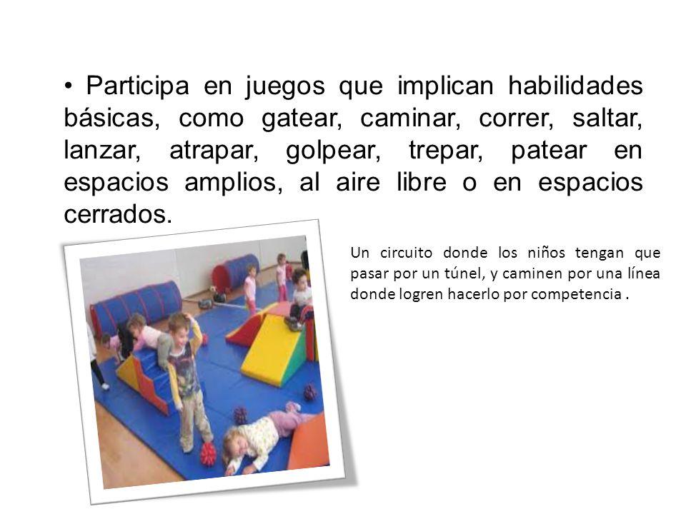 Participa en juegos que implican habilidades básicas, como gatear, caminar, correr, saltar, lanzar, atrapar, golpear, trepar, patear en espacios amplios, al aire libre o en espacios cerrados.