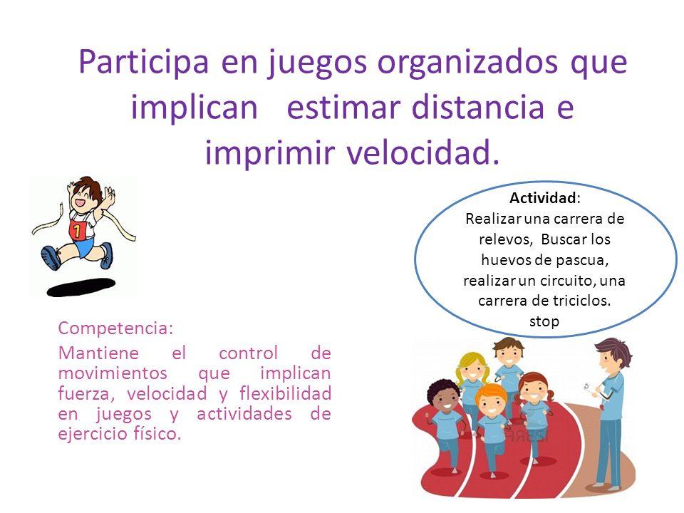 Participa en juegos organizados que implican estimar distancia e imprimir velocidad. Competencia: Mantiene el control de movimientos que implican fuer