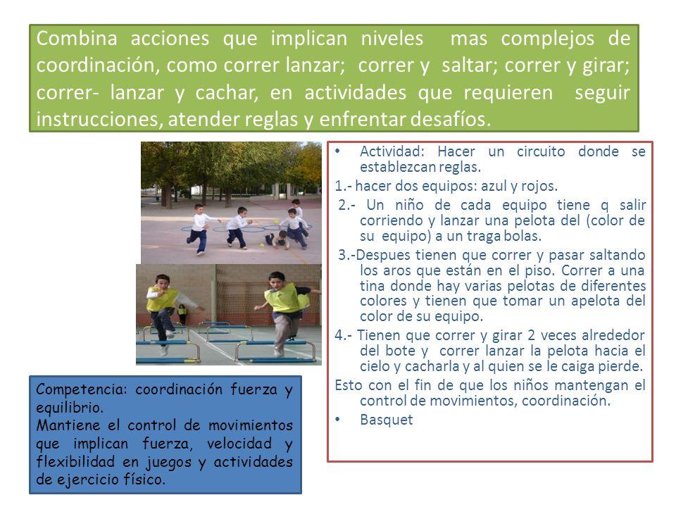 Combina acciones que implican niveles mas complejos de coordinación, como correr lanzar; correr y saltar; correr y girar; correr- lanzar y cachar, en