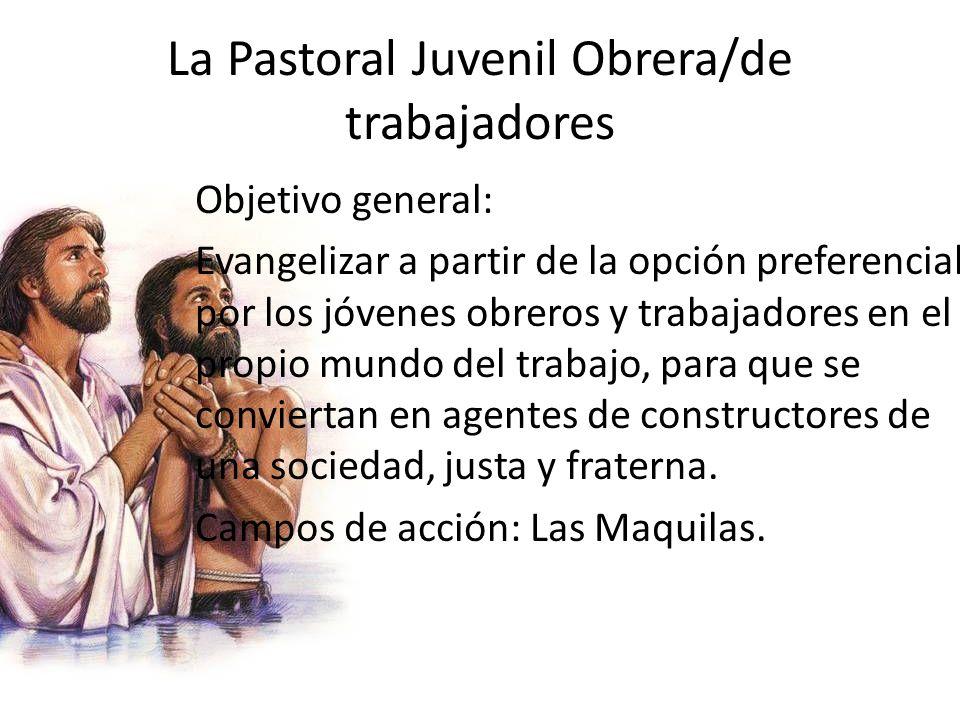 La Pastoral Juvenil Obrera/de trabajadores Objetivo general: Evangelizar a partir de la opción preferencial por los jóvenes obreros y trabajadores en