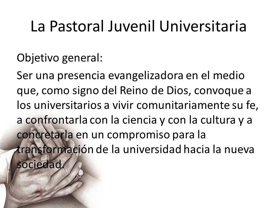 La Pastoral Juvenil Universitaria Objetivo general: Ser una presencia evangelizadora en el medio que, como signo del Reino de Dios, convoque a los uni