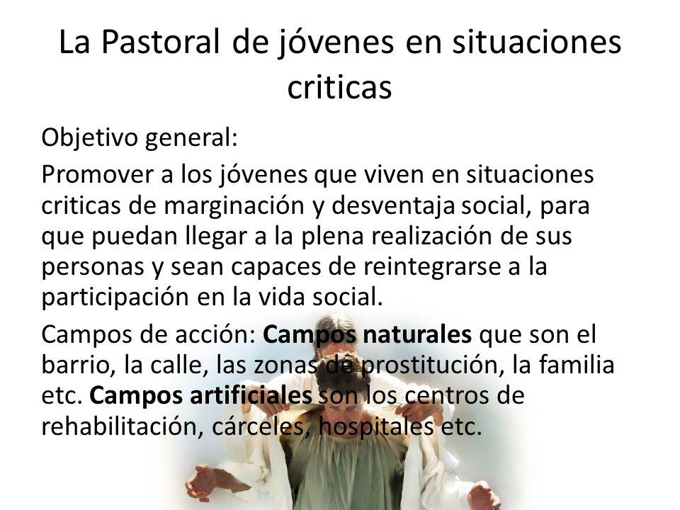 La Pastoral de jóvenes en situaciones criticas Objetivo general: Promover a los jóvenes que viven en situaciones criticas de marginación y desventaja