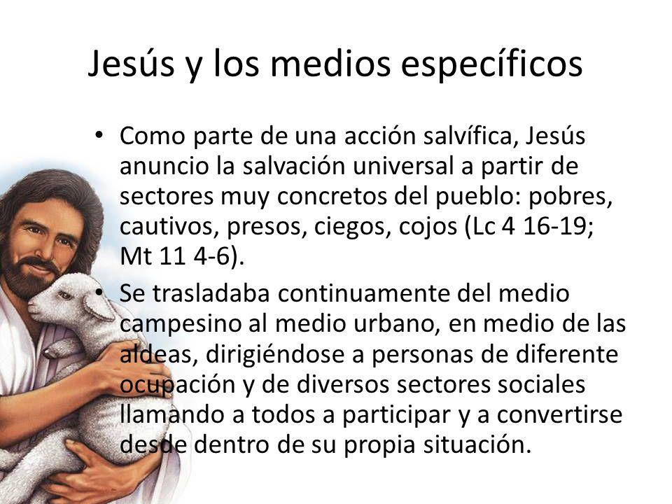Jesús y los medios específicos Como parte de una acción salvífica, Jesús anuncio la salvación universal a partir de sectores muy concretos del pueblo: