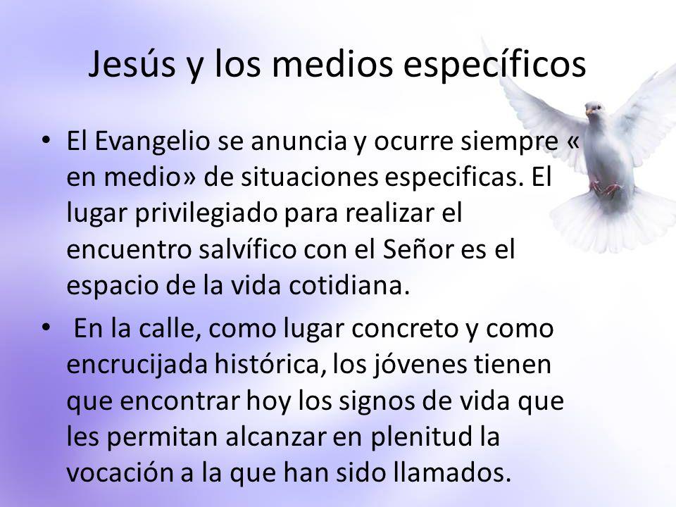 Jesús y los medios específicos El Evangelio se anuncia y ocurre siempre « en medio» de situaciones especificas. El lugar privilegiado para realizar el