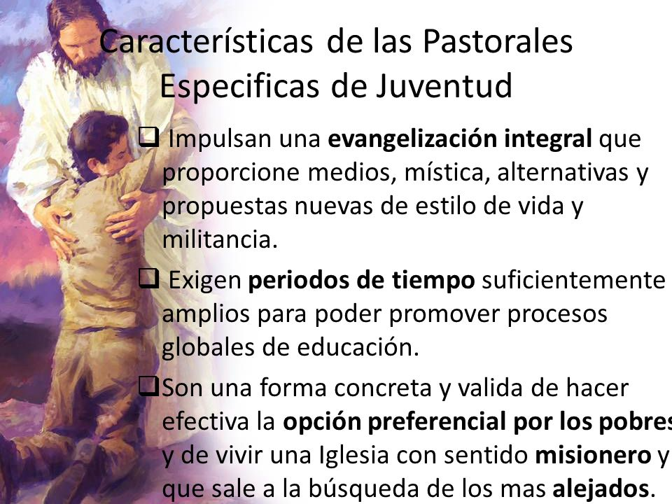 Características de las Pastorales Especificas de Juventud Impulsan una evangelización integral que proporcione medios, mística, alternativas y propues