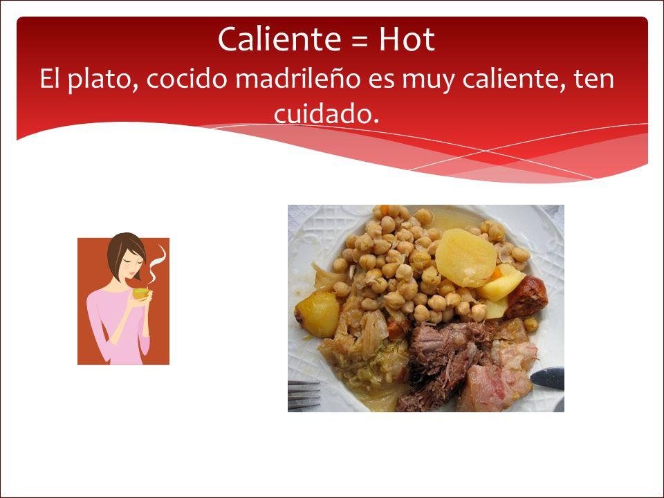 Caliente = Hot El plato, cocido madrileño es muy caliente, ten cuidado.