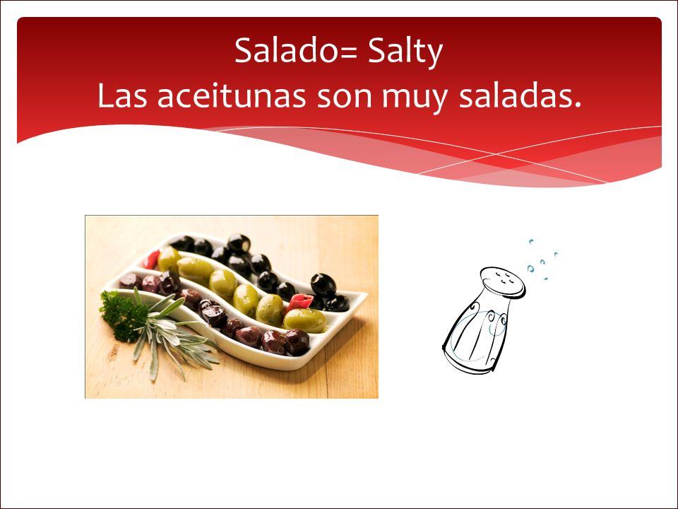 Salado= Salty Las aceitunas son muy saladas.
