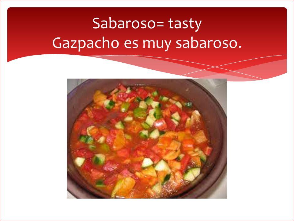 Sabaroso= tasty Gazpacho es muy sabaroso.