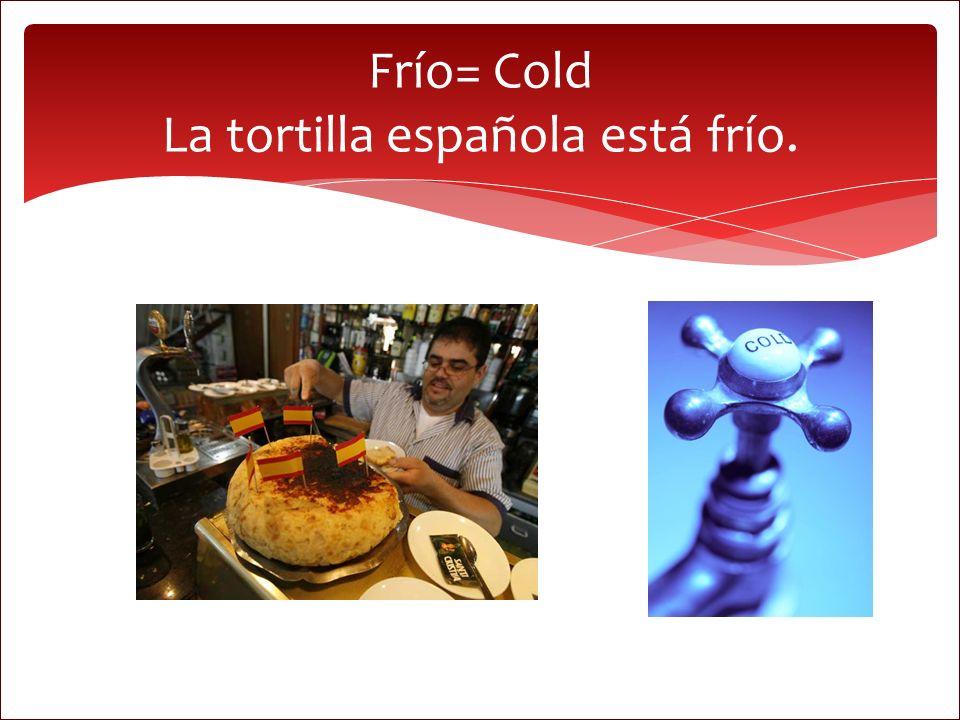Frío= Cold La tortilla española está frío.